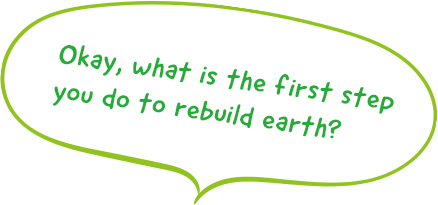 Okay, what is the first step you do to rebuild earth?